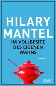 Im Vollbesitz des eigenen Wahns von Hilary Mantel